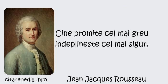 Jean Jacques Rousseau - Cine promite cel mai greu indeplineste cel mai sigur.