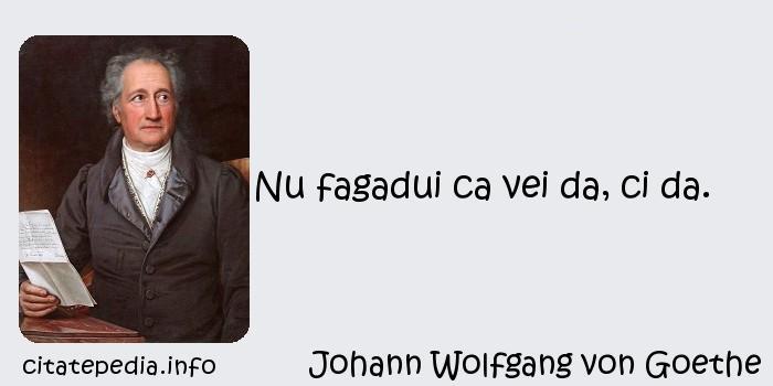 Johann Wolfgang von Goethe - Nu fagadui ca vei da, ci da.