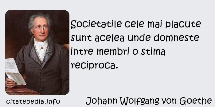 Johann Wolfgang von Goethe - Societatile cele mai placute sunt acelea unde domneste intre membri o stima reciproca.