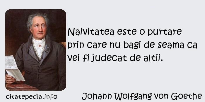 Johann Wolfgang von Goethe - Naivitatea este o purtare prin care nu bagi de seama ca vei fi judecat de altii.