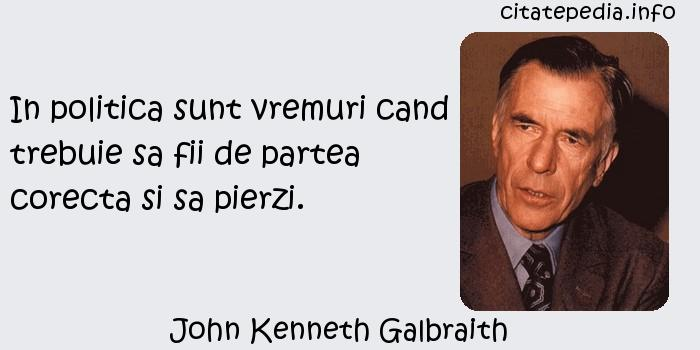 John Kenneth Galbraith - In politica sunt vremuri cand trebuie sa fii de partea corecta si sa pierzi.