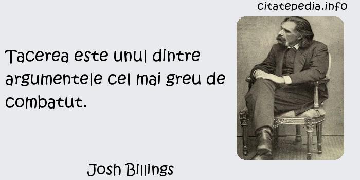 Josh Billings - Tacerea este unul dintre argumentele cel mai greu de combatut.