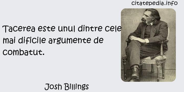 Josh Billings - Tacerea este unul dintre cele mai dificile argumente de combatut.