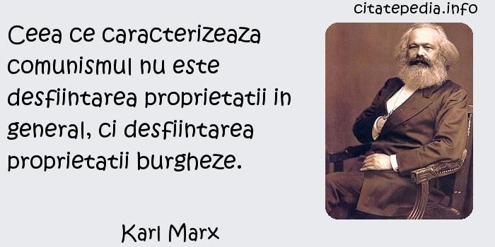Karl Marx - Ceea ce caracterizeaza comunismul nu este desfiintarea proprietatii in general, ci desfiintarea proprietatii burgheze.
