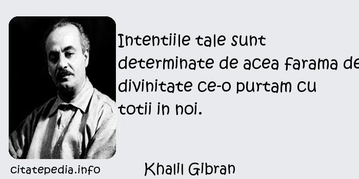 Khalil Gibran - Intentiile tale sunt determinate de acea farama de divinitate ce-o purtam cu totii in noi.