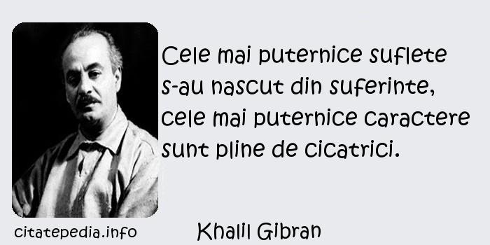 Khalil Gibran - Cele mai puternice suflete s-au nascut din suferinte, cele mai puternice caractere sunt pline de cicatrici.