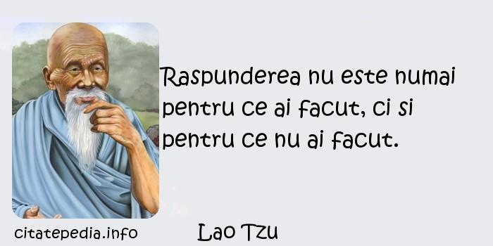 Lao Tzu - Raspunderea nu este numai pentru ce ai facut, ci si pentru ce nu ai facut.