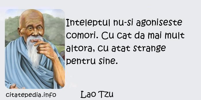 Lao Tzu - Inteleptul nu-si agoniseste comori. Cu cat da mai mult altora, cu atat strange pentru sine.