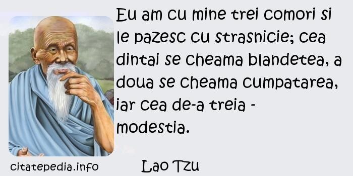 Lao Tzu - Eu am cu mine trei comori si le pazesc cu strasnicie; cea dintai se cheama blandetea, a doua se cheama cumpatarea, iar cea de-a treia - modestia.
