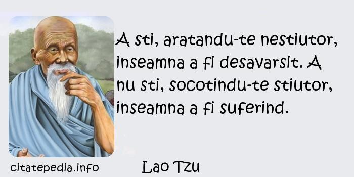 Lao Tzu - A sti, aratandu-te nestiutor, inseamna a fi desavarsit. A nu sti, socotindu-te stiutor, inseamna a fi suferind.