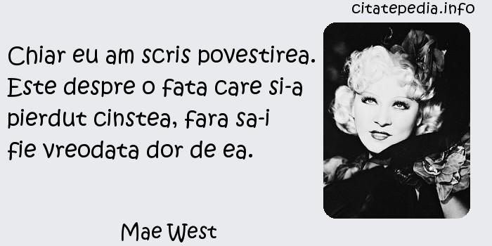 Mae West - Chiar eu am scris povestirea. Este despre o fata care si-a pierdut cinstea, fara sa-i fie vreodata dor de ea.
