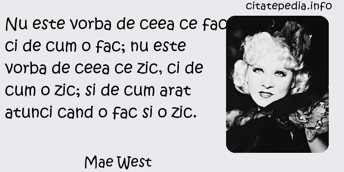 Mae West - Nu este vorba de ceea ce fac, ci de cum o fac; nu este vorba de ceea ce zic, ci de cum o zic; si de cum arat atunci cand o fac si o zic.