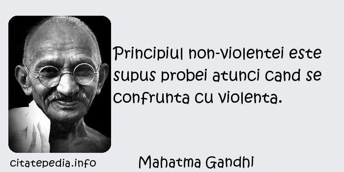 Mahatma Gandhi - Principiul non-violentei este supus probei atunci cand se confrunta cu violenta.