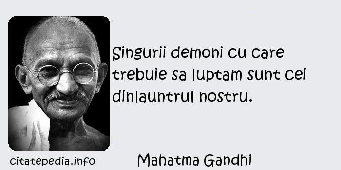 Mahatma Gandhi - Singurii demoni cu care trebuie sa luptam sunt cei dinlauntrul nostru.