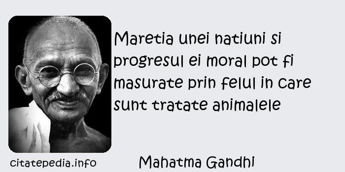 Mahatma Gandhi - Maretia unei natiuni si progresul ei moral pot fi masurate prin felul in care sunt tratate animalele