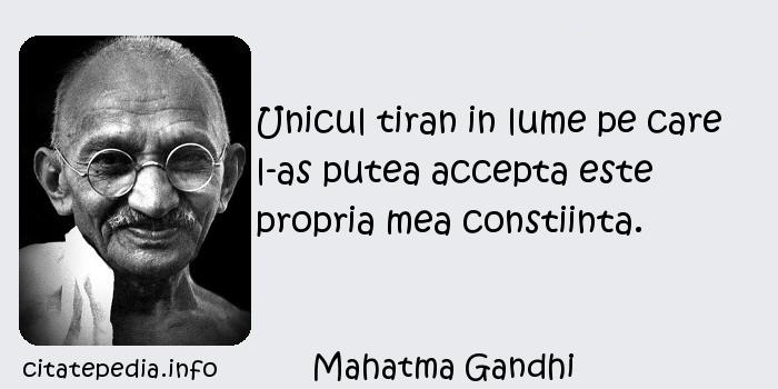 Mahatma Gandhi - Unicul tiran in lume pe care l-as putea accepta este propria mea constiinta.