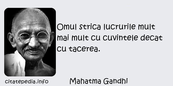 Mahatma Gandhi - Omul strica lucrurile mult mai mult cu cuvintele decat cu tacerea.