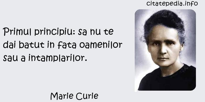 Marie Curie - Primul principiu: sa nu te dai batut in fata oamenilor sau a intamplarilor.