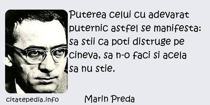 Marin Preda - Puterea celui cu adevarat puternic astfel se manifesta: sa stii ca poti distruge pe cineva, sa n-o faci si acela sa nu stie.