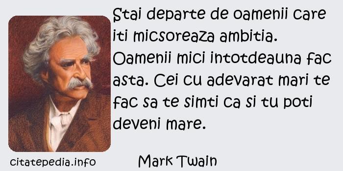 Mark Twain - Stai departe de oamenii care iti micsoreaza ambitia. Oamenii mici intotdeauna fac asta. Cei cu adevarat mari te fac sa te simti ca si tu poti deveni mare.