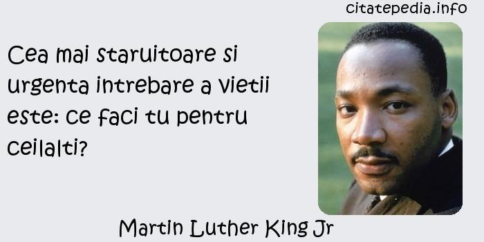 Martin Luther King Jr - Cea mai staruitoare si urgenta intrebare a vietii este: ce faci tu pentru ceilalti?