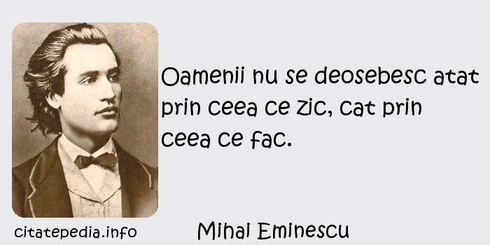 Mihai Eminescu - Oamenii nu se deosebesc atat prin ceea ce zic, cat prin ceea ce fac.