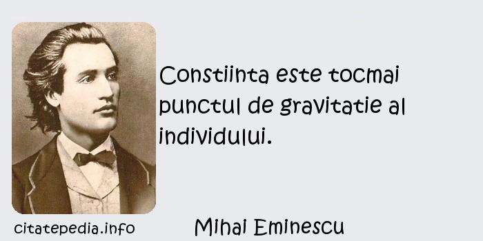 Mihai Eminescu - Constiinta este tocmai punctul de gravitatie al individului.