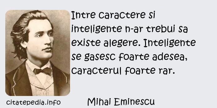 Mihai Eminescu - Intre caractere si inteligente n-ar trebui sa existe alegere. Inteligente se gasesc foarte adesea, caracterul foarte rar.