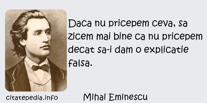 Mihai Eminescu - Daca nu pricepem ceva, sa zicem mai bine ca nu pricepem decat sa-i dam o explicatie falsa.