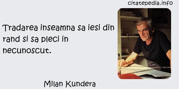 Milan Kundera - Tradarea inseamna sa iesi din rand si sa pleci in necunoscut.