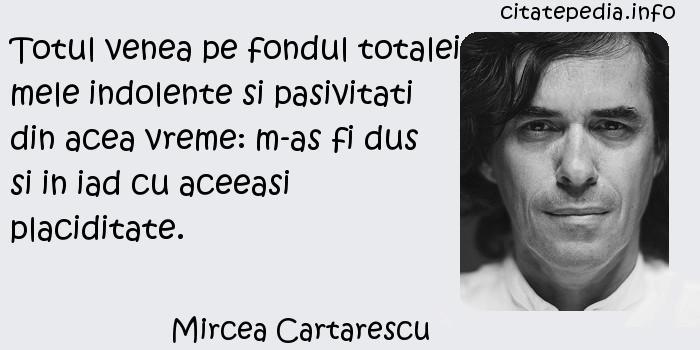 Mircea Cartarescu - Totul venea pe fondul totalei mele indolente si pasivitati din acea vreme: m-as fi dus si in iad cu aceeasi placiditate.