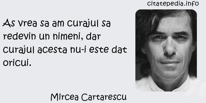 Mircea Cartarescu - As vrea sa am curajul sa redevin un nimeni, dar curajul acesta nu-i este dat oricui.