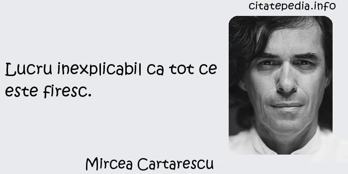 Mircea Cartarescu - Lucru inexplicabil ca tot ce este firesc.