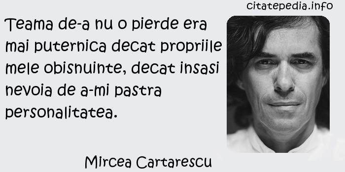 Mircea Cartarescu - Teama de-a nu o pierde era mai puternica decat propriile mele obisnuinte, decat insasi nevoia de a-mi pastra personalitatea.