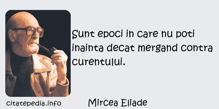 Mircea Eliade - Sunt epoci in care nu poti inainta decat mergand contra curentului.