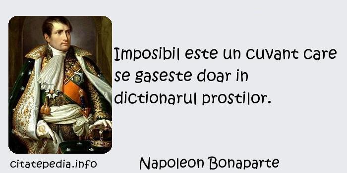 Napoleon Bonaparte - Imposibil este un cuvant care se gaseste doar in dictionarul prostilor.