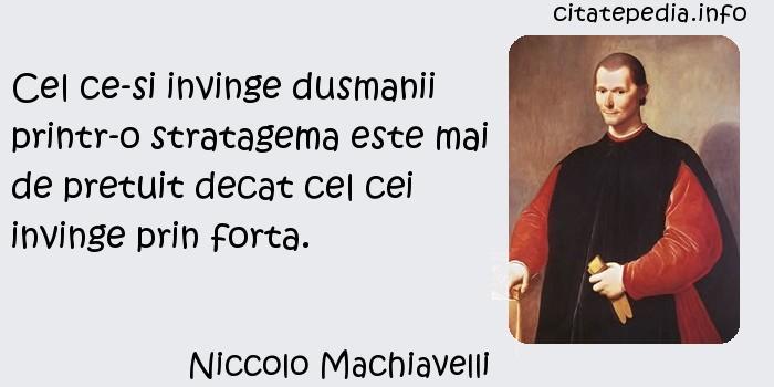 Niccolo Machiavelli - Cel ce-si invinge dusmanii printr-o stratagema este mai de pretuit decat cel cei invinge prin forta.
