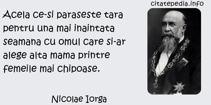 Nicolae Iorga - Acela ce-si paraseste tara pentru una mai inaintata seamana cu omul care si-ar alege alta mama printre femeile mai chipoase.