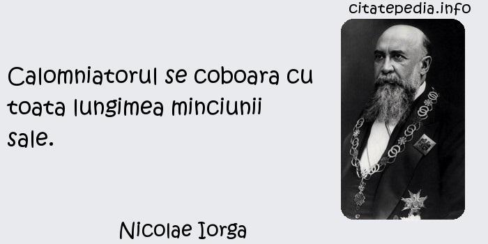 Nicolae Iorga - Calomniatorul se coboara cu toata lungimea minciunii sale.