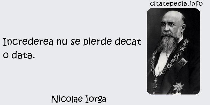 Nicolae Iorga - Increderea nu se pierde decat o data.