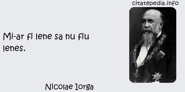 Nicolae Iorga - Mi-ar fi lene sa nu fiu lenes.
