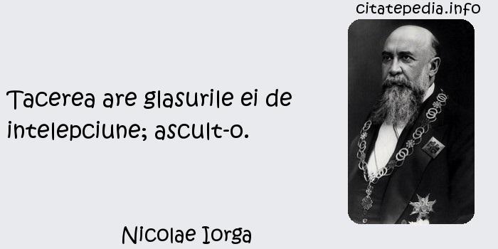 Nicolae Iorga - Tacerea are glasurile ei de intelepciune; ascult-o.