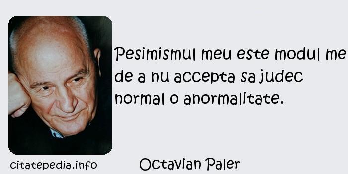 Octavian Paler - Pesimismul meu este modul meu de a nu accepta sa judec normal o anormalitate.