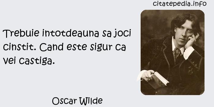 Oscar Wilde - Trebuie intotdeauna sa joci cinstit. Cand este sigur ca vei castiga.