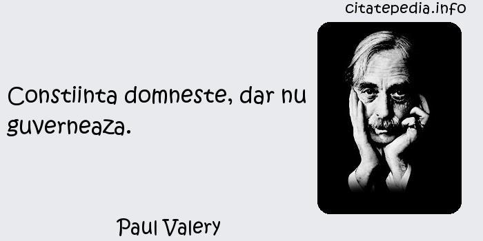 Paul Valery - Constiinta domneste, dar nu guverneaza.