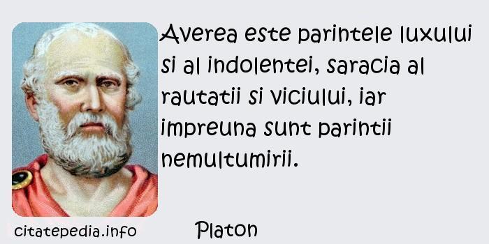 Platon - Averea este parintele luxului si al indolentei, saracia al rautatii si viciului, iar impreuna sunt parintii nemultumirii.
