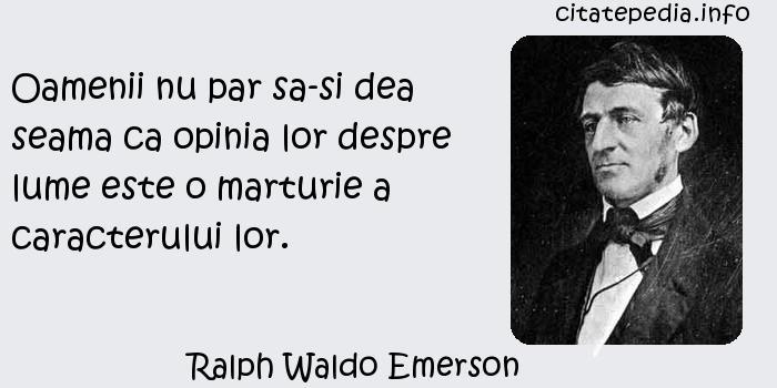 Ralph Waldo Emerson - Oamenii nu par sa-si dea seama ca opinia lor despre lume este o marturie a caracterului lor.