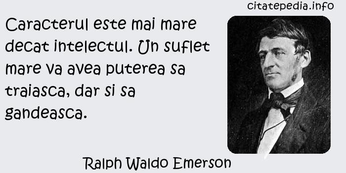 Ralph Waldo Emerson - Caracterul este mai mare decat intelectul. Un suflet mare va avea puterea sa traiasca, dar si sa gandeasca.