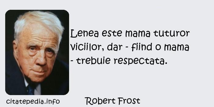 Robert Frost - Lenea este mama tuturor viciilor, dar - fiind o mama - trebuie respectata.