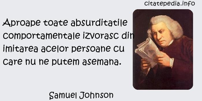 Samuel Johnson - Aproape toate absurditatile comportamentale izvorasc din imitarea acelor persoane cu care nu ne putem asemana.
